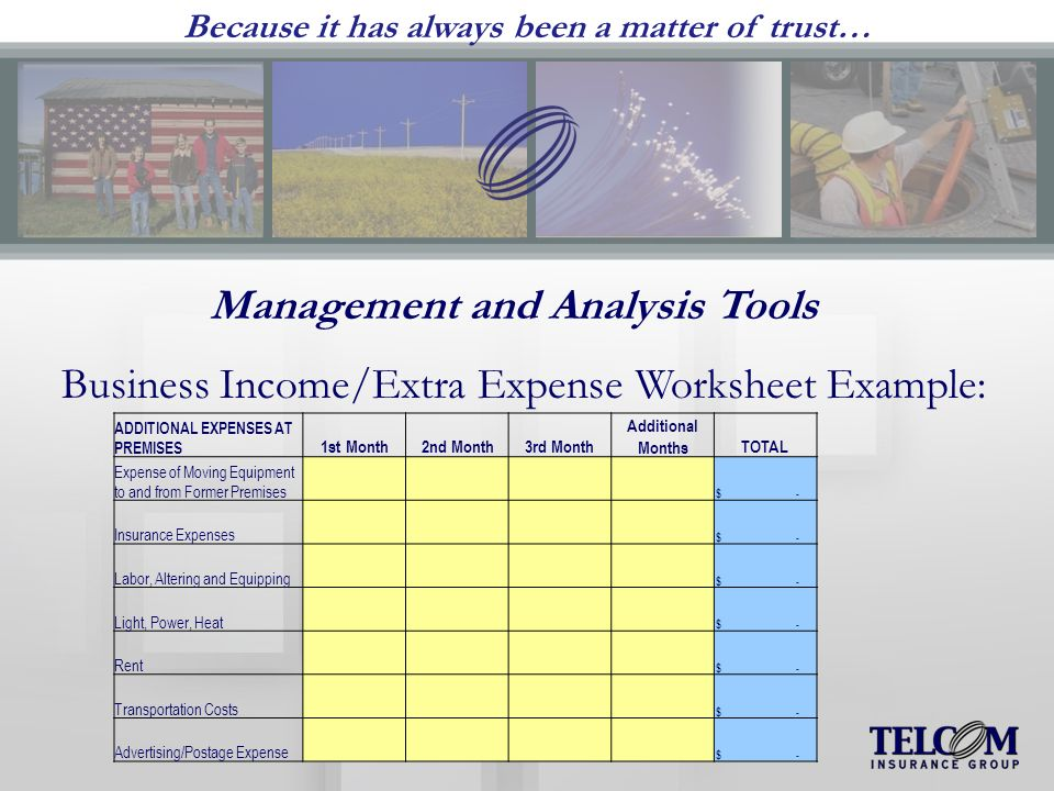 Because it has always been a matter of trust… Management and Analysis Tools Business Income/Extra Expense Worksheet Example: ADDITIONAL EXPENSES AT PREMISES 1st Month2nd Month3rd Month Additional MonthsTOTAL Expense of Moving Equipment to and from Former Premises $ - Insurance Expenses $ - Labor, Altering and Equipping $ - Light, Power, Heat $ - Rent $ - Transportation Costs $ - Advertising/Postage Expense $ -
