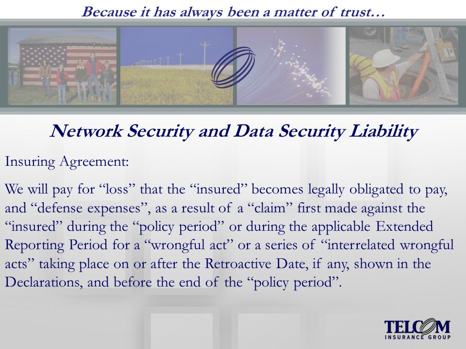 Because it has always been a matter of trust… Network Security and Data Security Liability Insuring Agreement: We will pay for loss that the insured becomes legally obligated to pay, and defense expenses, as a result of a claim first made against the insured during the policy period or during the applicable Extended Reporting Period for a wrongful act or a series of interrelated wrongful acts taking place on or after the Retroactive Date, if any, shown in the Declarations, and before the end of the policy period.
