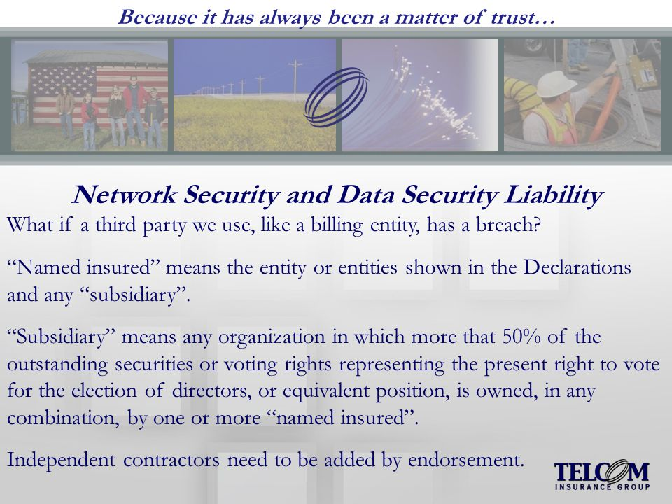 Because it has always been a matter of trust… Network Security and Data Security Liability What if a third party we use, like a billing entity, has a breach.