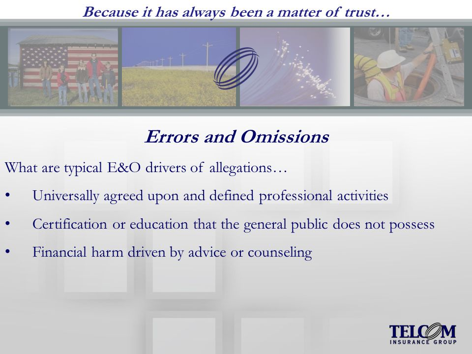 Because it has always been a matter of trust… Errors and Omissions What are typical E&O drivers of allegations… Universally agreed upon and defined professional activities Certification or education that the general public does not possess Financial harm driven by advice or counseling