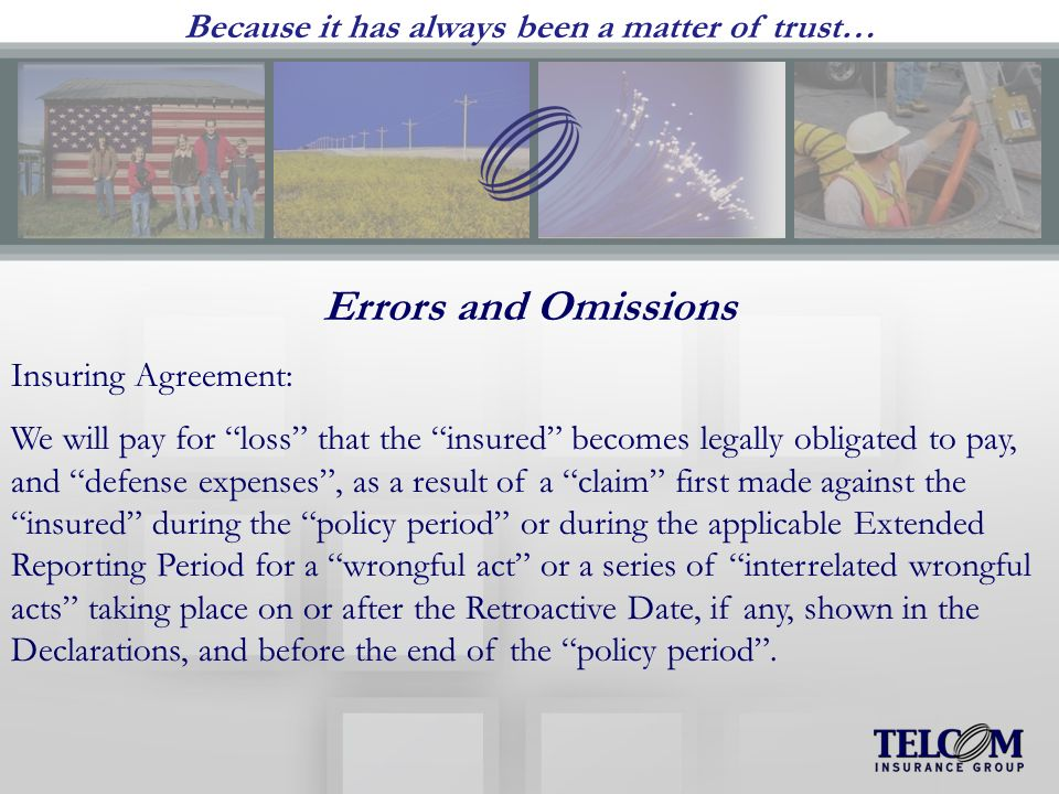 Because it has always been a matter of trust… Errors and Omissions Insuring Agreement: We will pay for loss that the insured becomes legally obligated to pay, and defense expenses, as a result of a claim first made against the insured during the policy period or during the applicable Extended Reporting Period for a wrongful act or a series of interrelated wrongful acts taking place on or after the Retroactive Date, if any, shown in the Declarations, and before the end of the policy period.