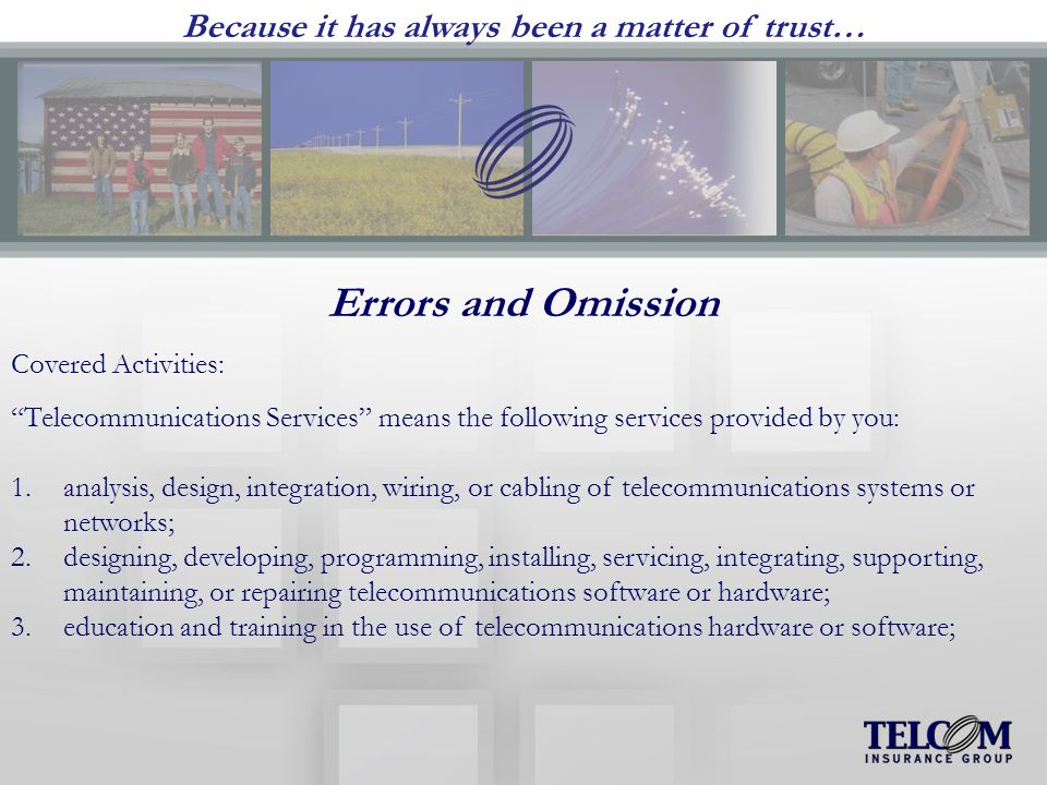Because it has always been a matter of trust… Errors and Omission Covered Activities: Telecommunications Services means the following services provided by you: 1.analysis, design, integration, wiring, or cabling of telecommunications systems or networks; 2.designing, developing, programming, installing, servicing, integrating, supporting, maintaining, or repairing telecommunications software or hardware; 3.education and training in the use of telecommunications hardware or software;