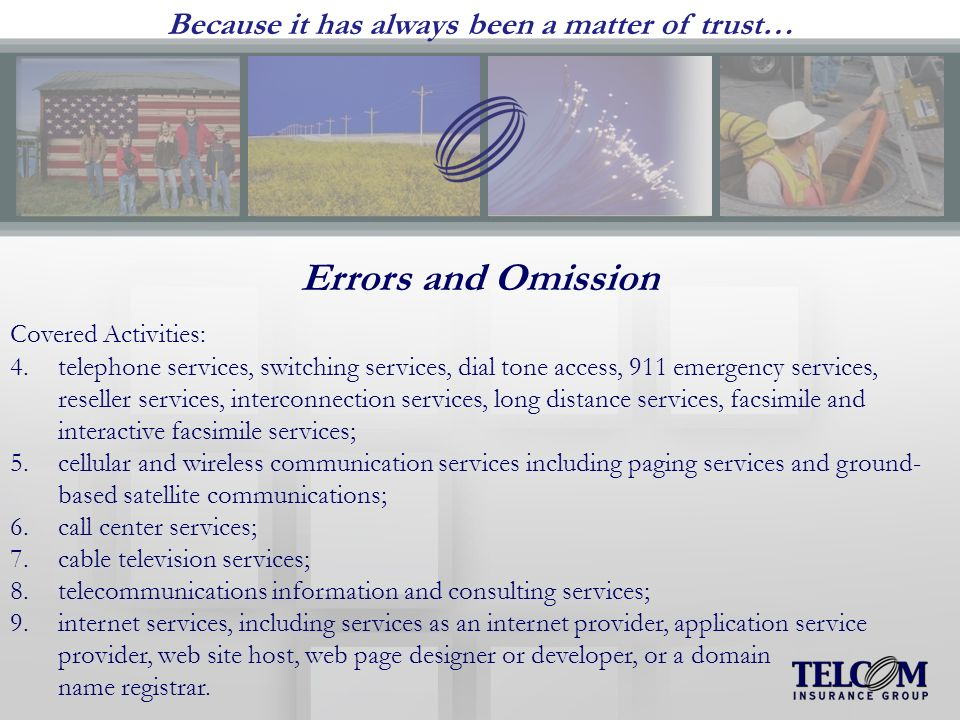 Because it has always been a matter of trust… Errors and Omission Covered Activities: 4.telephone services, switching services, dial tone access, 911 emergency services, reseller services, interconnection services, long distance services, facsimile and interactive facsimile services; 5.cellular and wireless communication services including paging services and ground- based satellite communications; 6.call center services; 7.cable television services; 8.telecommunications information and consulting services; 9.internet services, including services as an internet provider, application service provider, web site host, web page designer or developer, or a domain name registrar.