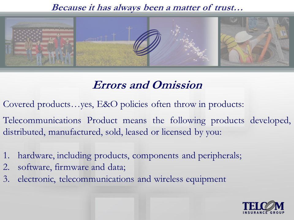 Because it has always been a matter of trust… Errors and Omission Covered products…yes, E&O policies often throw in products: Telecommunications Product means the following products developed, distributed, manufactured, sold, leased or licensed by you: 1.hardware, including products, components and peripherals; 2.software, firmware and data; 3.electronic, telecommunications and wireless equipment