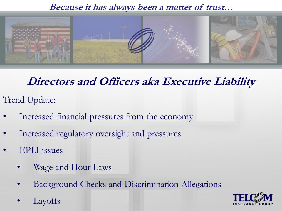 Because it has always been a matter of trust… Directors and Officers aka Executive Liability Trend Update: Increased financial pressures from the economy Increased regulatory oversight and pressures EPLI issues Wage and Hour Laws Background Checks and Discrimination Allegations Layoffs