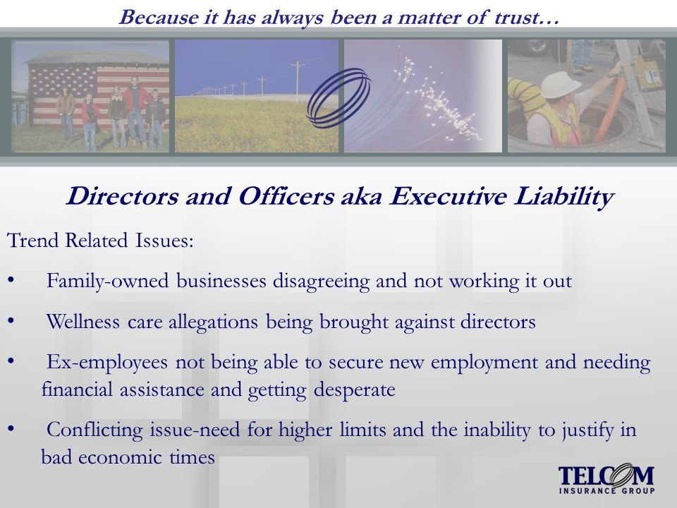 Because it has always been a matter of trust… Directors and Officers aka Executive Liability Trend Related Issues: Family-owned businesses disagreeing and not working it out Wellness care allegations being brought against directors Ex-employees not being able to secure new employment and needing financial assistance and getting desperate Conflicting issue-need for higher limits and the inability to justify in bad economic times