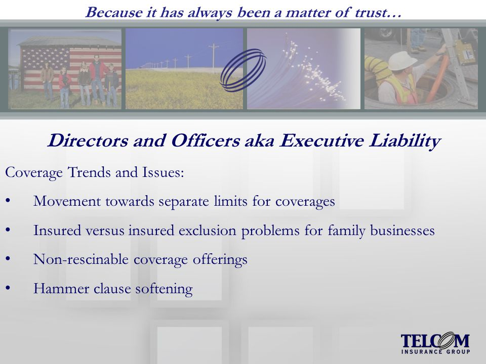 Because it has always been a matter of trust… Directors and Officers aka Executive Liability Coverage Trends and Issues: Movement towards separate limits for coverages Insured versus insured exclusion problems for family businesses Non-rescinable coverage offerings Hammer clause softening