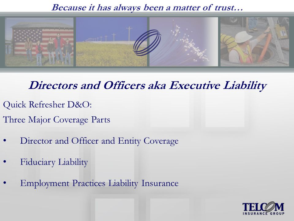 Because it has always been a matter of trust… Directors and Officers aka Executive Liability Quick Refresher D&O: Three Major Coverage Parts Director and Officer and Entity Coverage Fiduciary Liability Employment Practices Liability Insurance