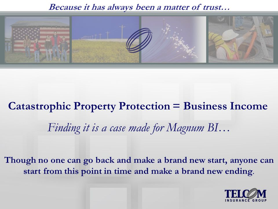 Catastrophic Property Protection = Business Income Finding it is a case made for Magnum BI… Though no one can go back and make a brand new start, anyone can start from this point in time and make a brand new ending.