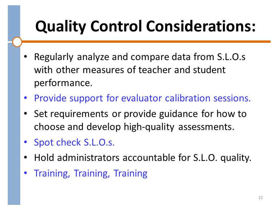 Quality Control Considerations: Regularly analyze and compare data from S.L.O.s with other measures of teacher and student performance. Provide suppor