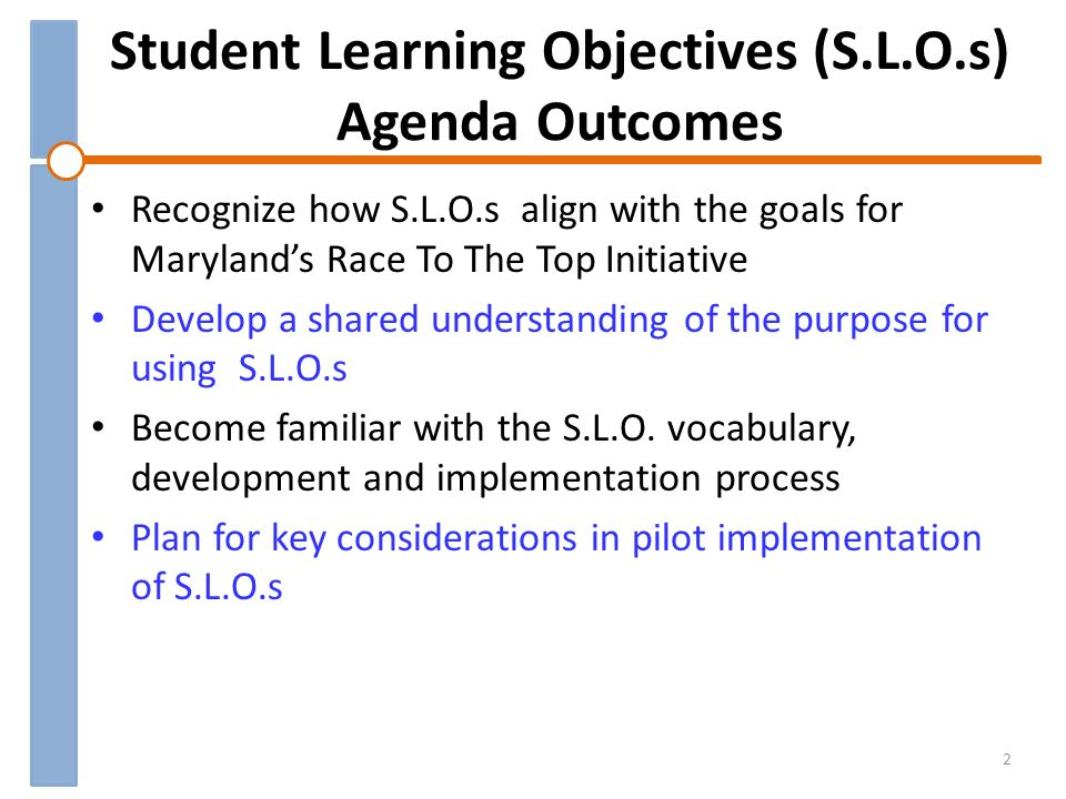 Student Learning Objectives (S.L.O.s) Agenda Outcomes Recognize how S.L.O.s align with the goals for Marylands Race To The Top Initiative Develop a shared understanding of the purpose for using S.L.O.s Become familiar with the S.L.O.