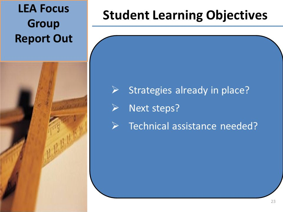 LEA Focus Group Report Out Student Learning Objectives 23 Strategies already in place? Next steps? Technical assistance needed?