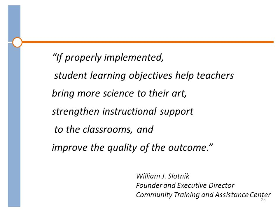 If properly implemented, student learning objectives help teachers bring more science to their art, strengthen instructional support to the classrooms, and improve the quality of the outcome.