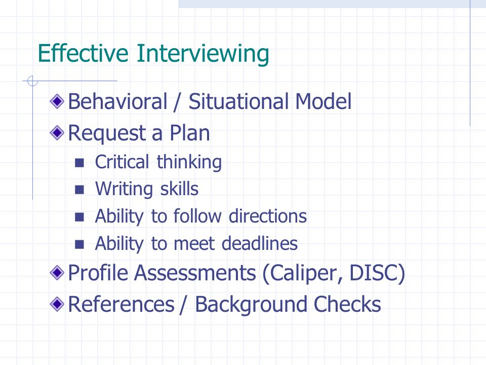 Effective Interviewing Behavioral / Situational Model Request a Plan Critical thinking Writing skills Ability to follow directions Ability to meet deadlines Profile Assessments (Caliper, DISC) References / Background Checks