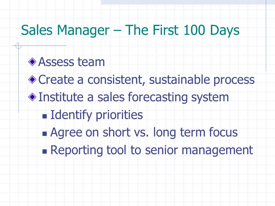 Sales Manager – The First 100 Days Assess team Create a consistent, sustainable process Institute a sales forecasting system Identify priorities Agree on short vs.
