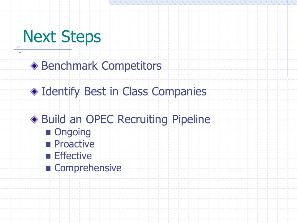 Next Steps Benchmark Competitors Identify Best in Class Companies Build an OPEC Recruiting Pipeline Ongoing Proactive Effective Comprehensive