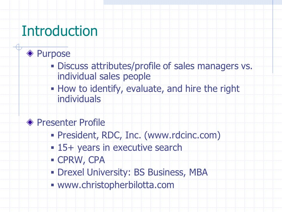 Introduction Purpose Discuss attributes/profile of sales managers vs. individual sales people How to identify, evaluate, and hire the right individual
