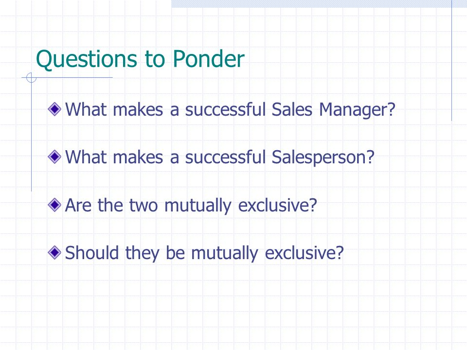Questions to Ponder What makes a successful Sales Manager? What makes a successful Salesperson? Are the two mutually exclusive? Should they be mutuall