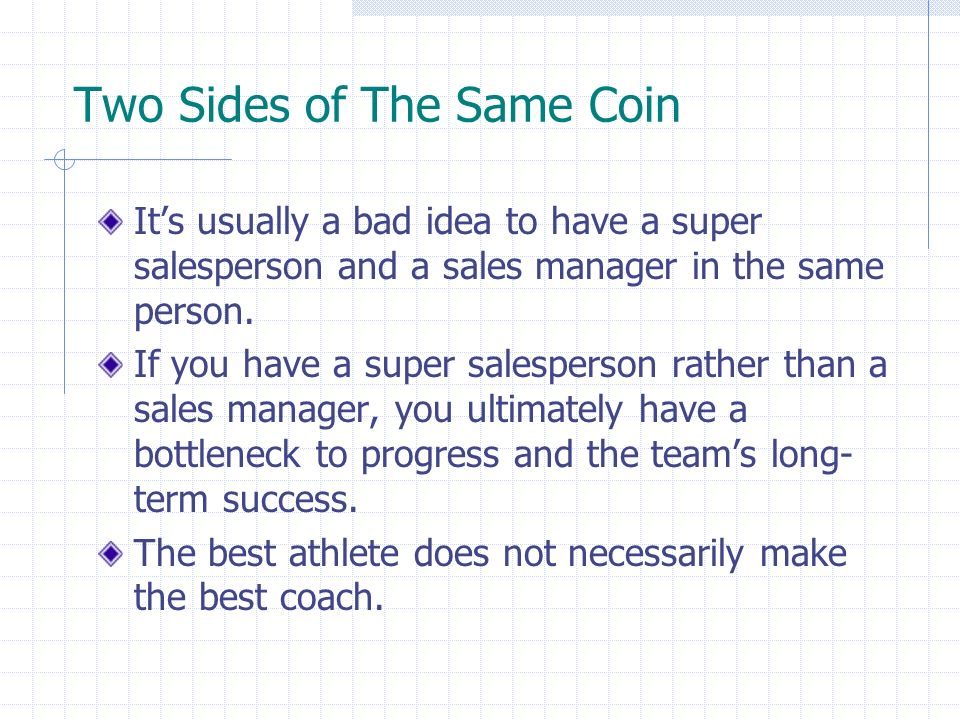 Two Sides of The Same Coin Its usually a bad idea to have a super salesperson and a sales manager in the same person. If you have a super salesperson