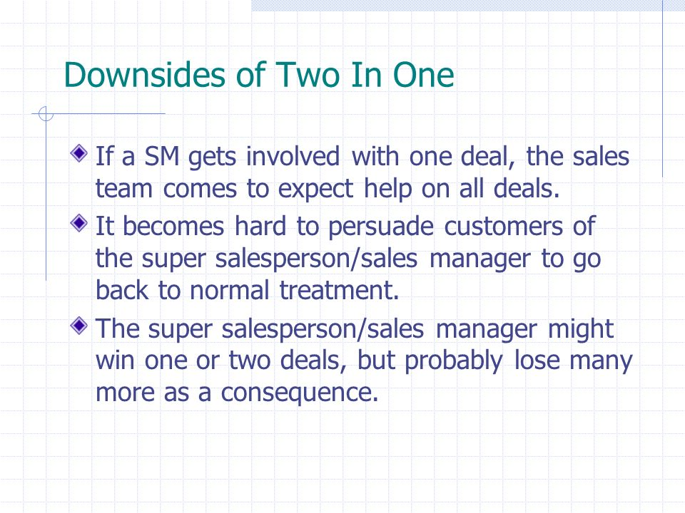 Downsides of Two In One If a SM gets involved with one deal, the sales team comes to expect help on all deals.