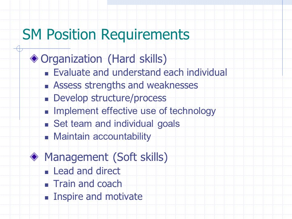 SM Position Requirements Organization (Hard skills) Evaluate and understand each individual Assess strengths and weaknesses Develop structure/process Implement effective use of technology Set team and individual goals Maintain accountability Management (Soft skills) Lead and direct Train and coach Inspire and motivate