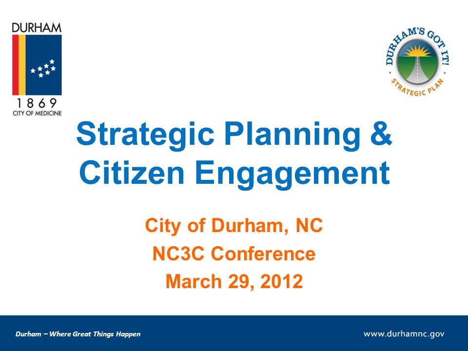 Durham – Where Great Things Happen Strategic Planning & Citizen Engagement City of Durham, NC NC3C Conference March 29, 2012