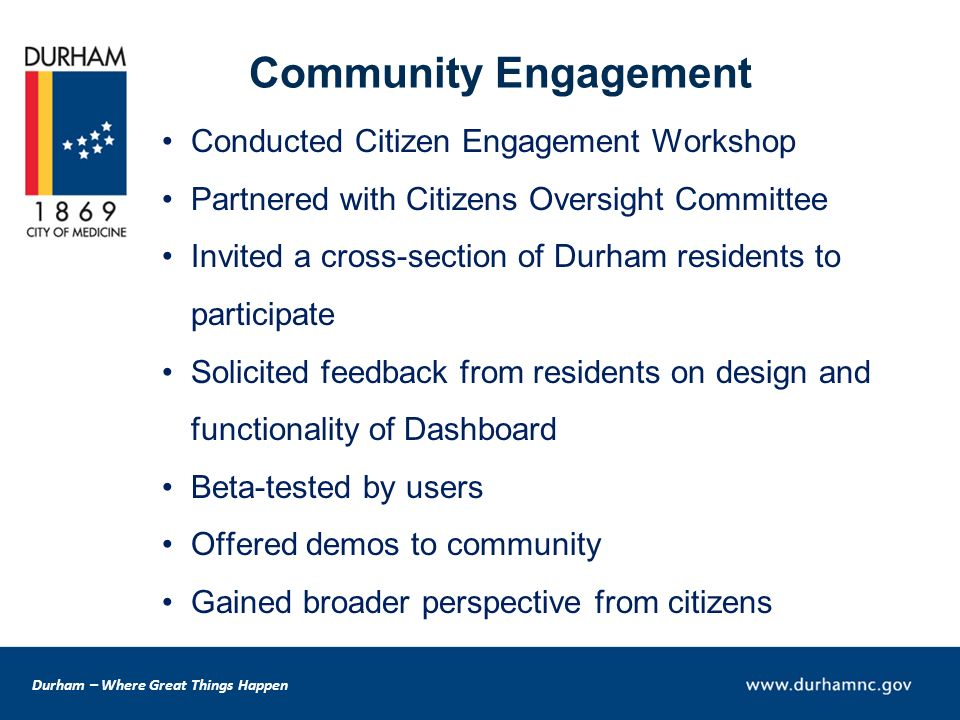 Durham – Where Great Things Happen Community Engagement Conducted Citizen Engagement Workshop Partnered with Citizens Oversight Committee Invited a cross-section of Durham residents to participate Solicited feedback from residents on design and functionality of Dashboard Beta-tested by users Offered demos to community Gained broader perspective from citizens