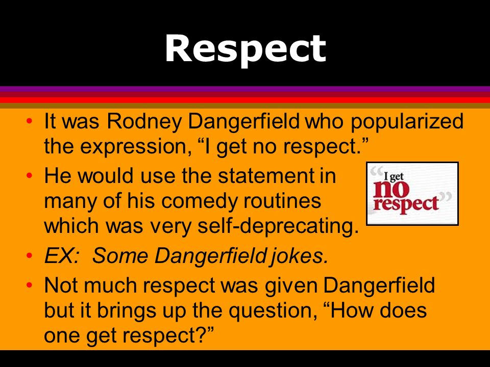 Respect It was Rodney Dangerfield who popularized the expression, I get no respect. He would use the statement in many of his comedy routines which wa
