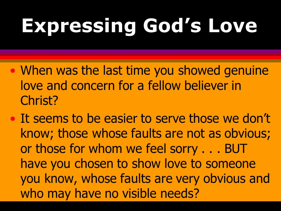 Expressing Gods Love When was the last time you showed genuine love and concern for a fellow believer in Christ? It seems to be easier to serve those
