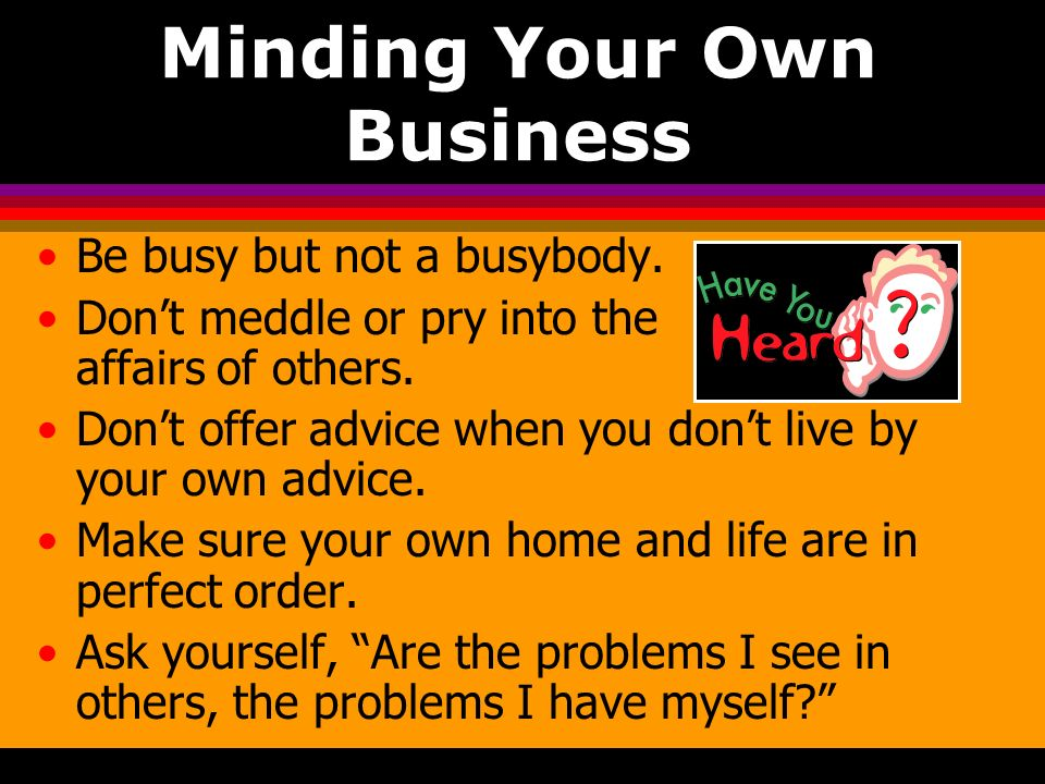 Minding Your Own Business Be busy but not a busybody. Dont meddle or pry into the affairs of others. Dont offer advice when you dont live by your own