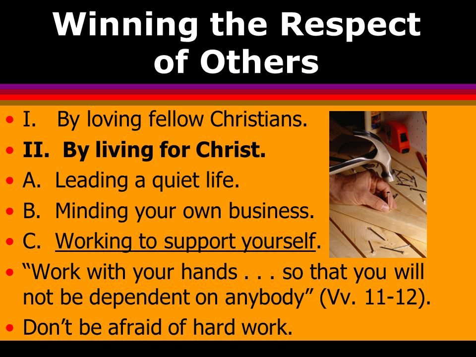 Winning the Respect of Others I. By loving fellow Christians. II. By living for Christ. A. Leading a quiet life. B. Minding your own business. C. Work