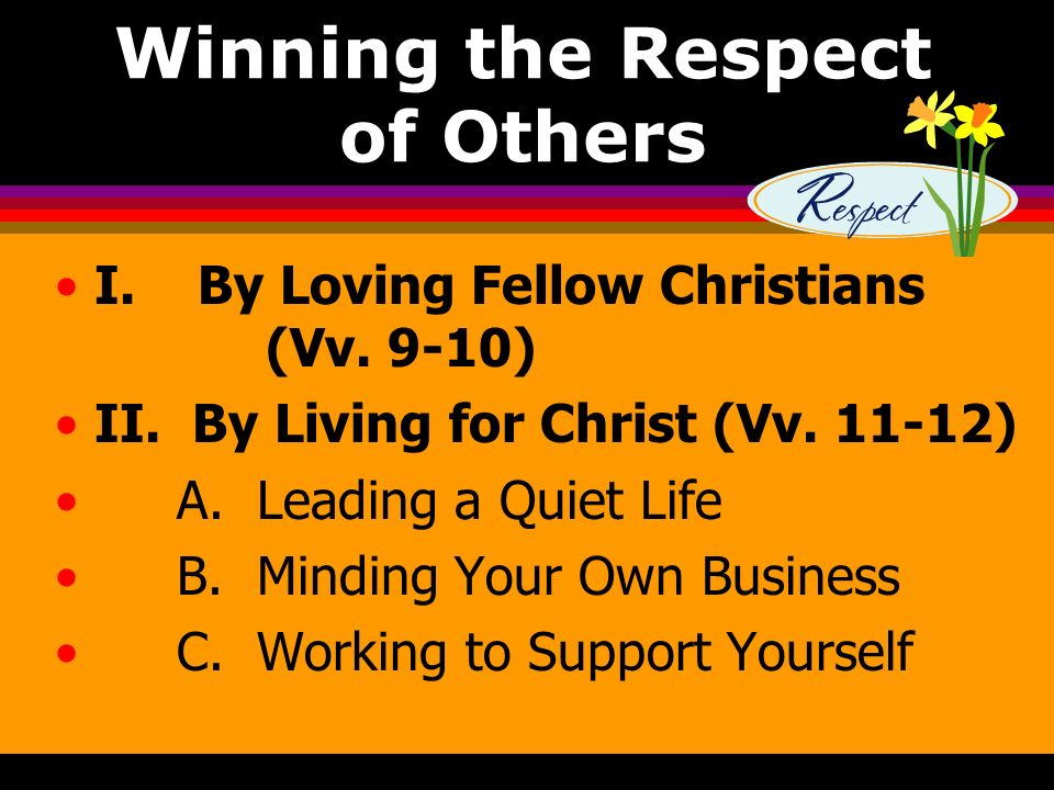 Winning the Respect of Others I. By Loving Fellow Christians (Vv. 9-10) II. By Living for Christ (Vv. 11-12) A. Leading a Quiet Life B. Minding Your O