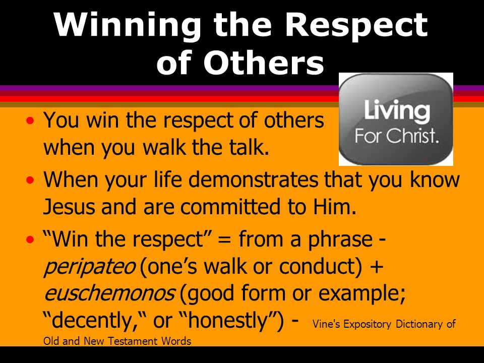 Winning the Respect of Others You win the respect of others when you walk the talk. When your life demonstrates that you know Jesus and are committed
