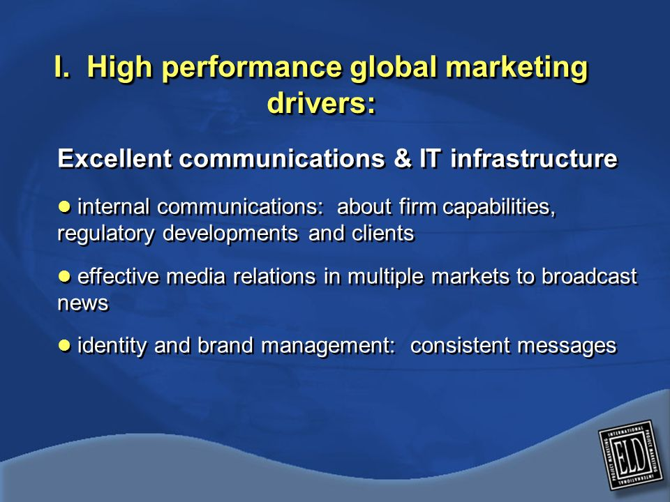 I. High performance global marketing drivers: Excellent communications & IT infrastructure internal communications: about firm capabilities, regulator
