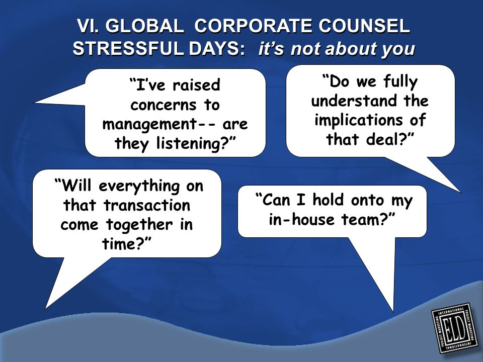 VI. GLOBAL CORPORATE COUNSEL STRESSFUL DAYS: its not about you Will everything on that transaction come together in time? Can I hold onto my in-house