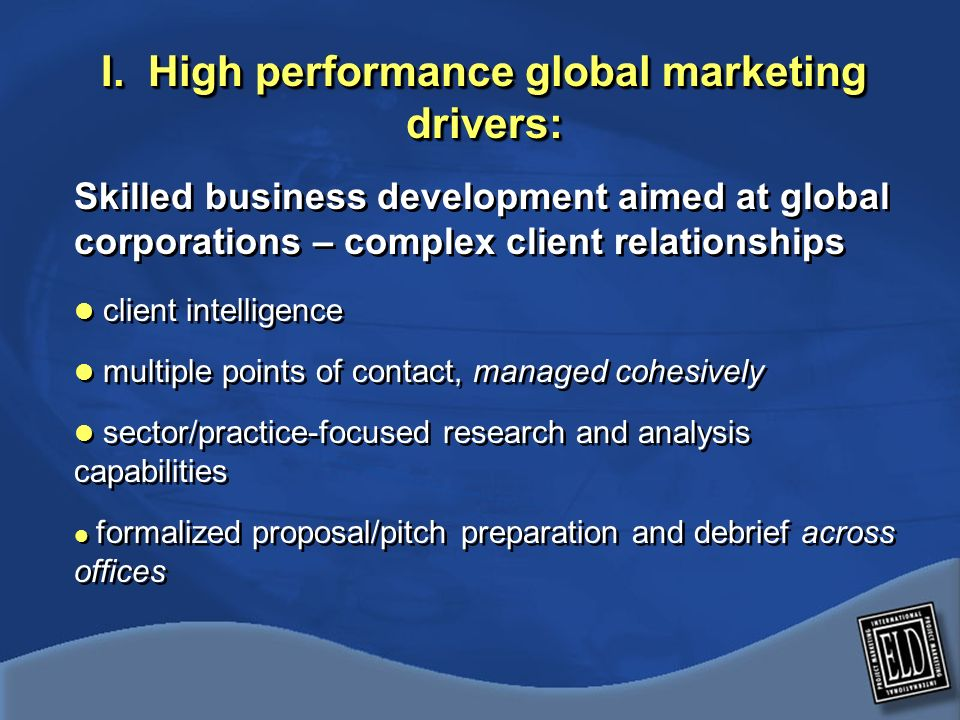 I. High performance global marketing drivers: Skilled business development aimed at global corporations – complex client relationships client intellig