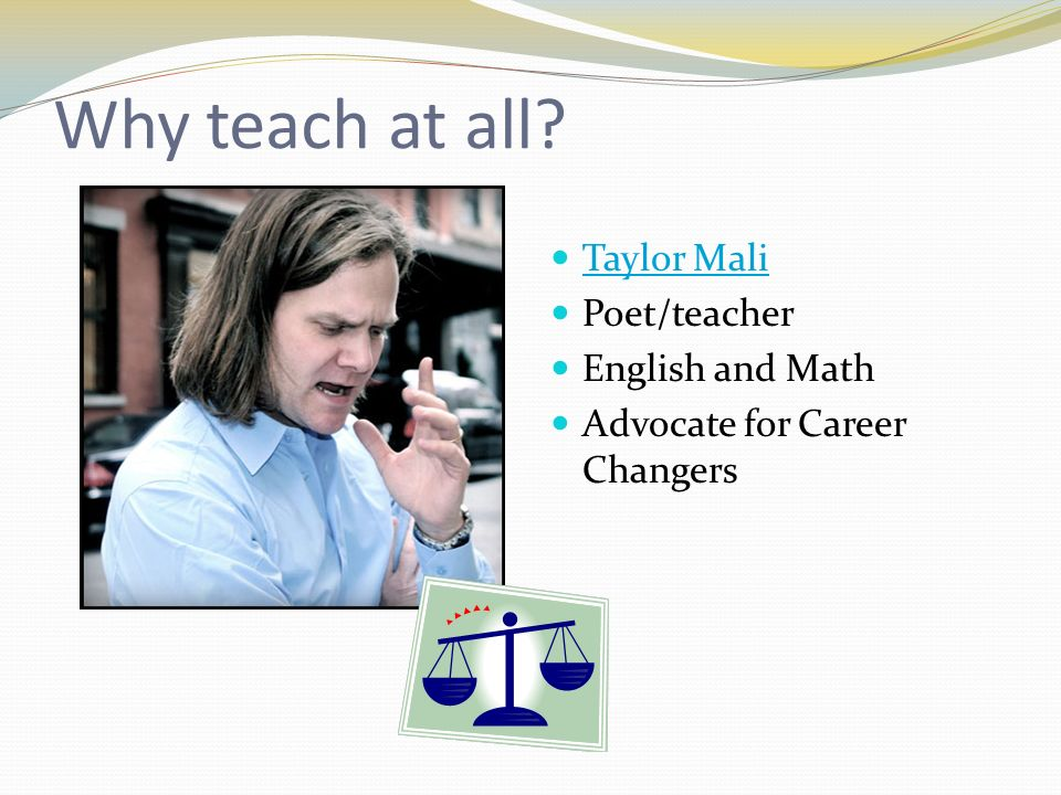Why teach at all? Taylor Mali Poet/teacher English and Math Advocate for Career Changers