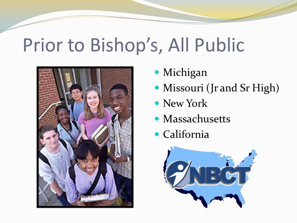 Prior to Bishops, All Public Michigan Missouri (Jr and Sr High) New York Massachusetts California