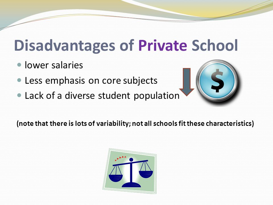 Disadvantages of Private School lower salaries Less emphasis on core subjects Lack of a diverse student population (note that there is lots of variability; not all schools fit these characteristics)