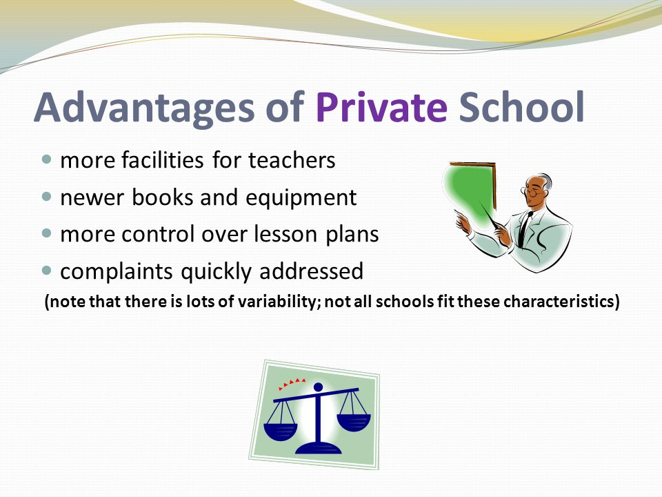 Advantages of Private School more facilities for teachers newer books and equipment more control over lesson plans complaints quickly addressed (note that there is lots of variability; not all schools fit these characteristics)