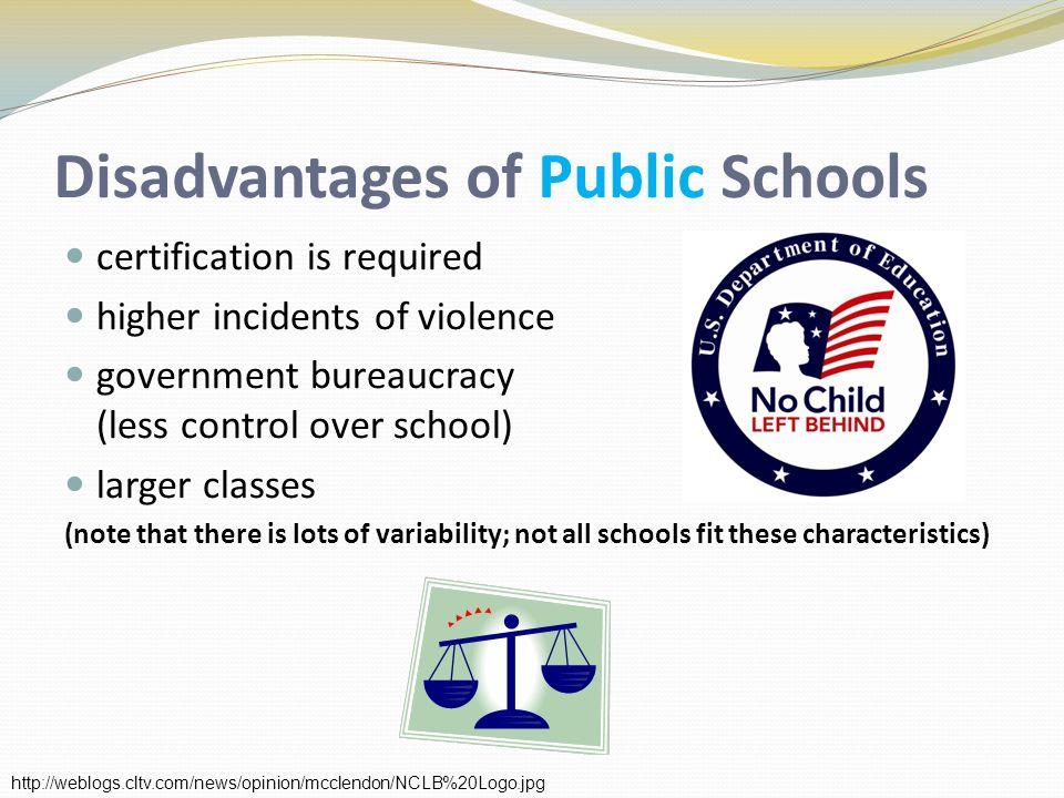 Disadvantages of Public Schools certification is required higher incidents of violence government bureaucracy (less control over school) larger classes (note that there is lots of variability; not all schools fit these characteristics) http://weblogs.cltv.com/news/opinion/mcclendon/NCLB%20Logo.jpg