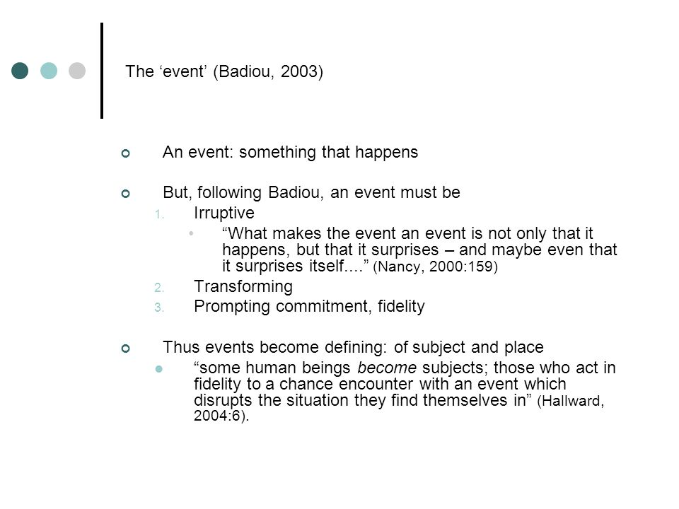 The event (Badiou, 2003) An event: something that happens But, following Badiou, an event must be 1.