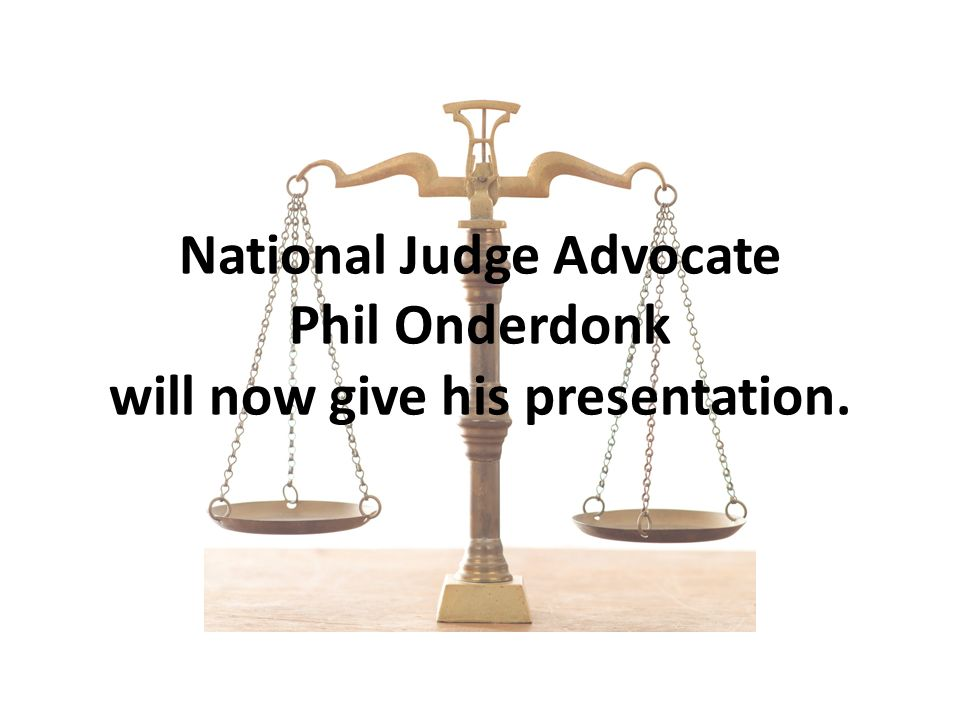 National Judge Advocate Phil Onderdonk will now give his presentation.