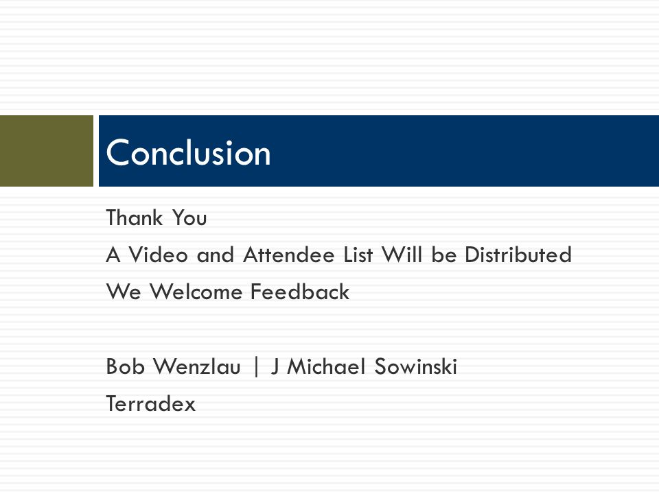 Thank You A Video and Attendee List Will be Distributed We Welcome Feedback Bob Wenzlau | J Michael Sowinski Terradex Conclusion