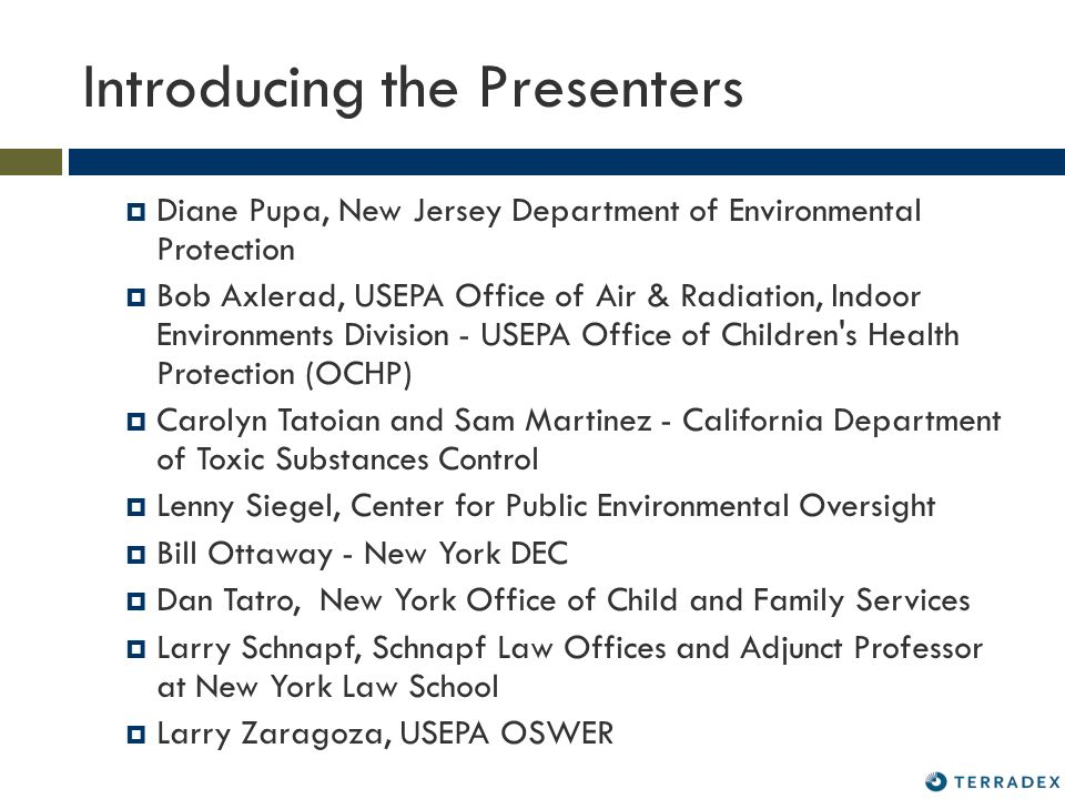 Introducing the Presenters Diane Pupa, New Jersey Department of Environmental Protection Bob Axlerad, USEPA Office of Air & Radiation, Indoor Environments Division - USEPA Office of Children s Health Protection (OCHP) Carolyn Tatoian and Sam Martinez - California Department of Toxic Substances Control Lenny Siegel, Center for Public Environmental Oversight Bill Ottaway - New York DEC Dan Tatro, New York Office of Child and Family Services Larry Schnapf, Schnapf Law Offices and Adjunct Professor at New York Law School Larry Zaragoza, USEPA OSWER