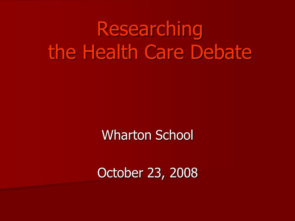 Researching the Health Care Debate Wharton School October 23, 2008