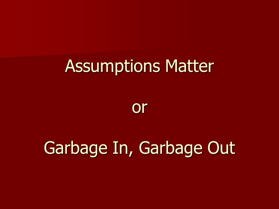 Assumptions Matter or Garbage In, Garbage Out