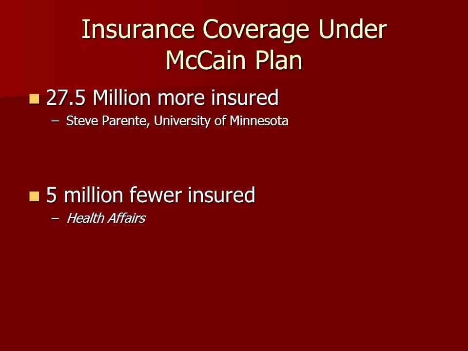 Insurance Coverage Under McCain Plan 27.5 Million more insured 27.5 Million more insured –Steve Parente, University of Minnesota 5 million fewer insured 5 million fewer insured –Health Affairs