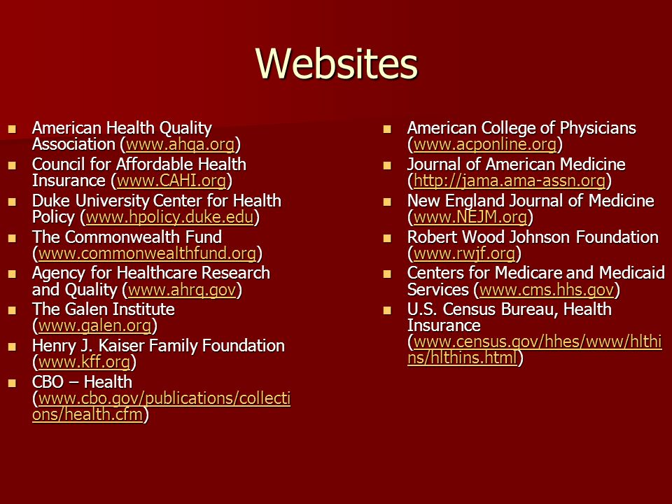 Websites American Health Quality Association (  American Health Quality Association (  Council for Affordable Health Insurance (  Council for Affordable Health Insurance (  Duke University Center for Health Policy (  Duke University Center for Health Policy (  The Commonwealth Fund (  The Commonwealth Fund (  Agency for Healthcare Research and Quality (  Agency for Healthcare Research and Quality (  The Galen Institute (  The Galen Institute (  Henry J.