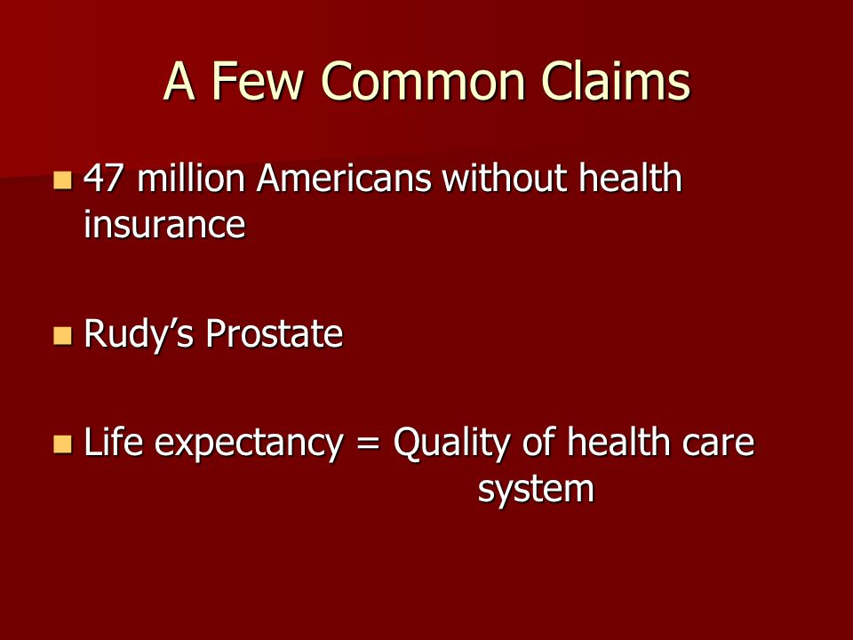 A Few Common Claims 47 million Americans without health insurance 47 million Americans without health insurance Rudys Prostate Rudys Prostate Life expectancy = Quality of health care system Life expectancy = Quality of health care system